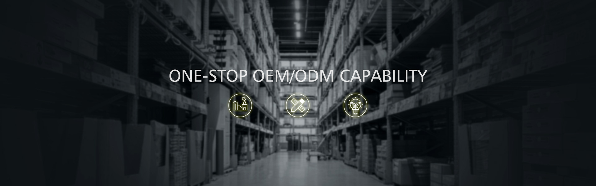 ONE-STOP OEM/ODM CAPABILITY